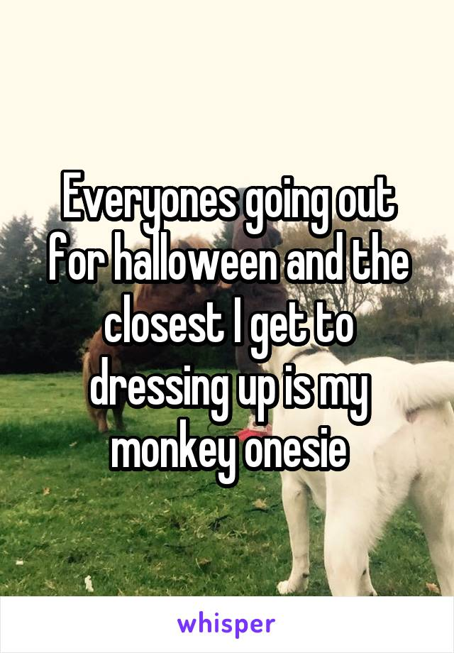 Everyones going out for halloween and the closest I get to dressing up is my monkey onesie