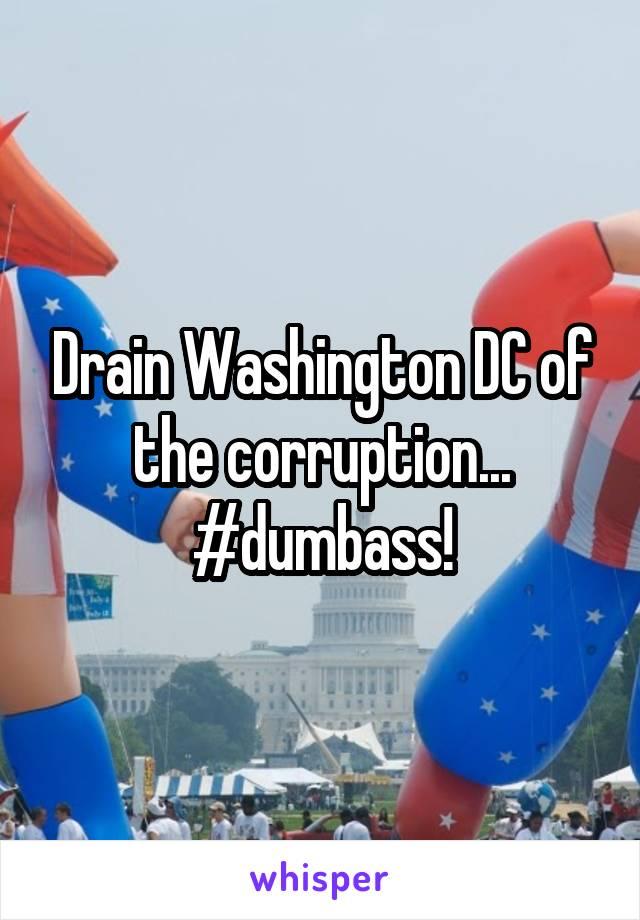 Drain Washington DC of the corruption... #dumbass!