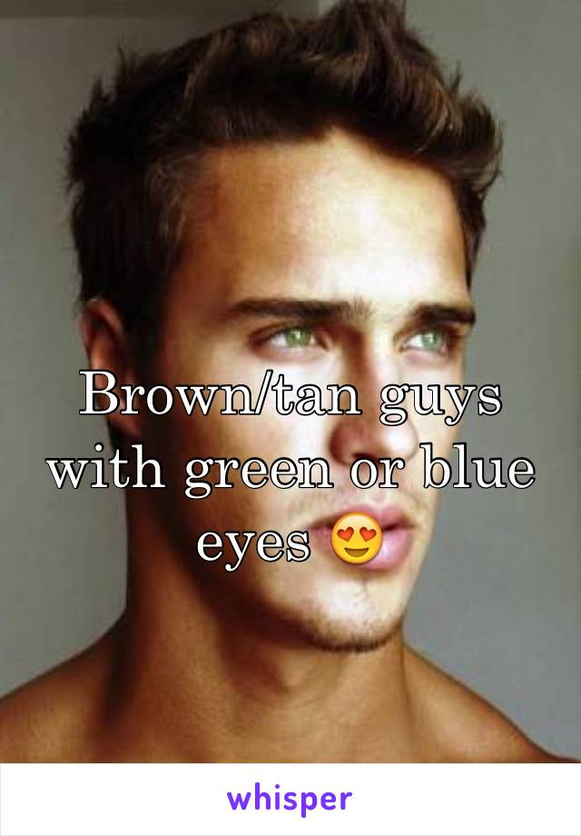 Brown/tan guys with green or blue eyes 😍