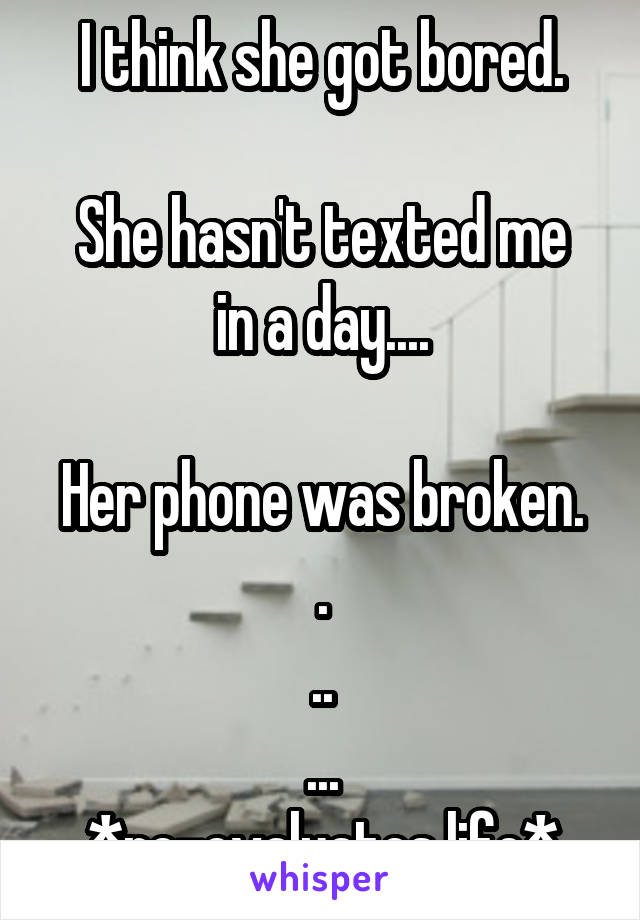 I think she got bored.  She hasn't texted me in a day....  Her phone was broken. . .. ... *re-evaluates life*
