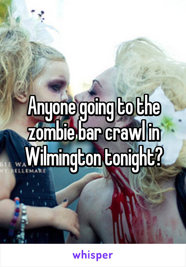 Anyone going to the zombie bar crawl in Wilmington tonight?