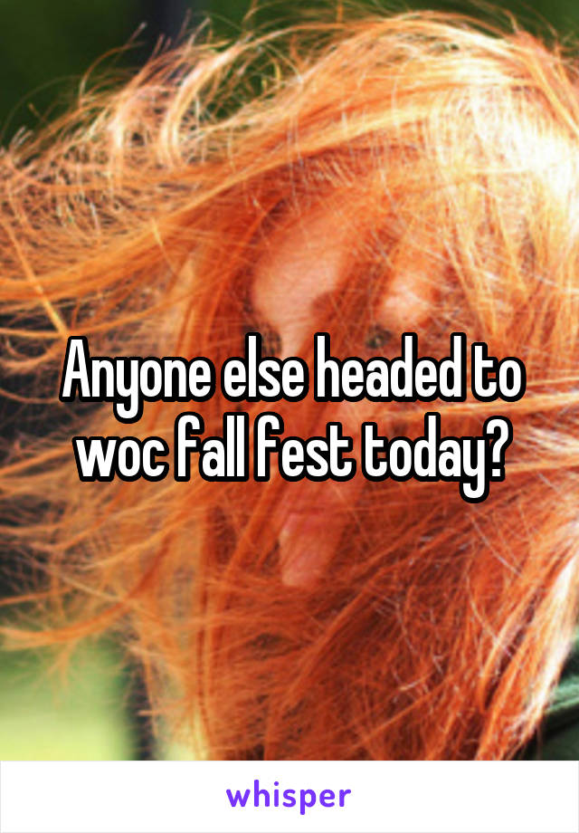 Anyone else headed to woc fall fest today?