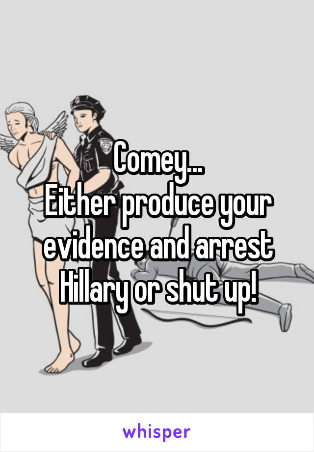 Comey... Either produce your evidence and arrest Hillary or shut up!
