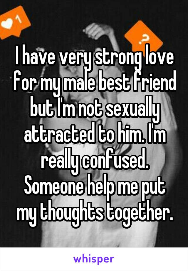 I have very strong love for my male best friend but I'm not sexually attracted to him. I'm really confused. Someone help me put my thoughts together.