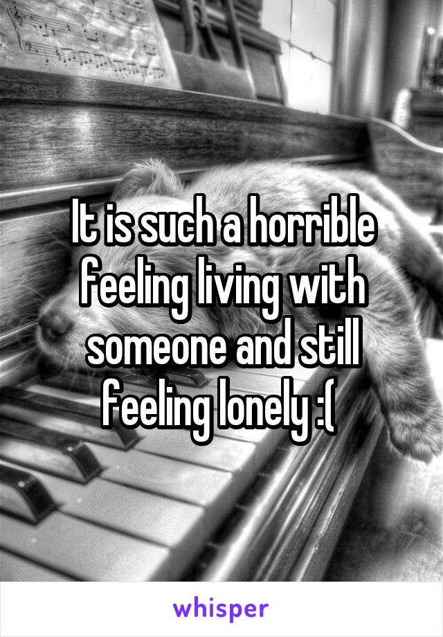 It is such a horrible feeling living with someone and still feeling lonely :(