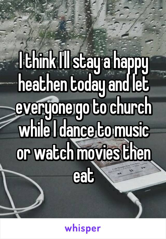 I think I'll stay a happy heathen today and let everyone go to church while I dance to music or watch movies then eat