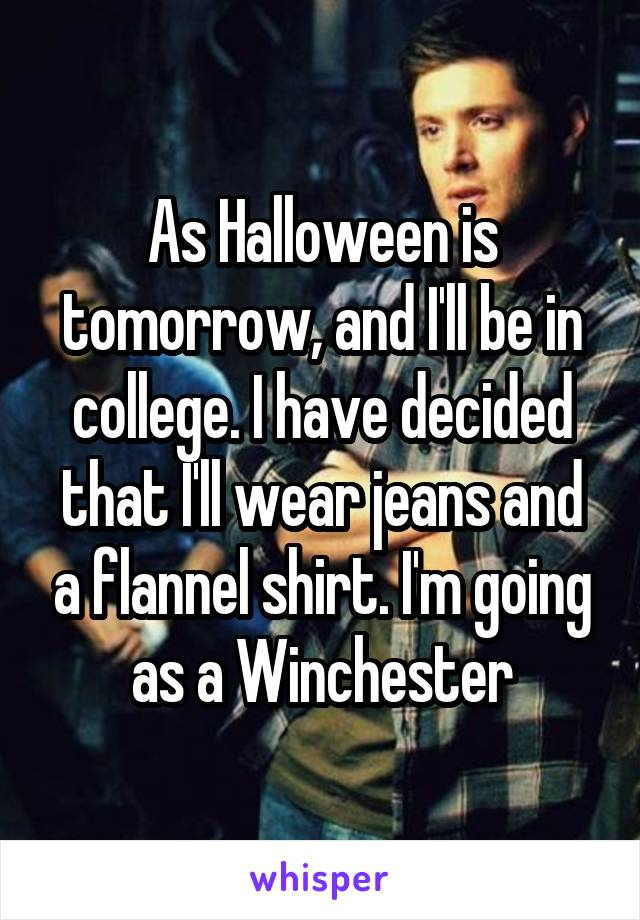 As Halloween is tomorrow, and I'll be in college. I have decided that I'll wear jeans and a flannel shirt. I'm going as a Winchester
