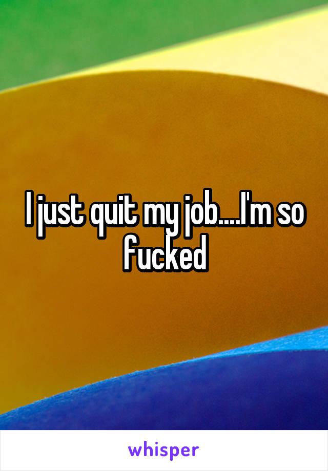 I just quit my job....I'm so fucked