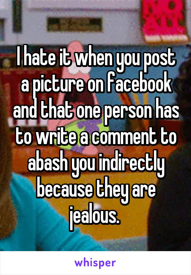 I hate it when you post a picture on facebook and that one person has to write a comment to abash you indirectly because they are jealous.