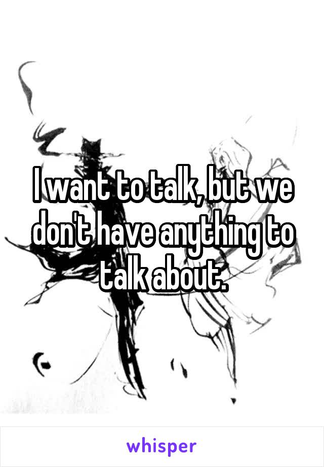 I want to talk, but we don't have anything to talk about.