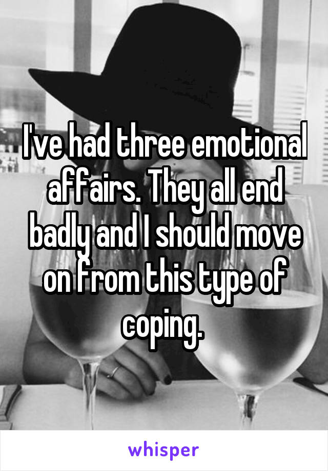 I've had three emotional affairs. They all end badly and I should move on from this type of coping.