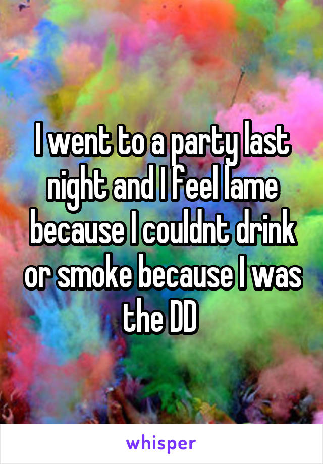 I went to a party last night and I feel lame because I couldnt drink or smoke because I was the DD