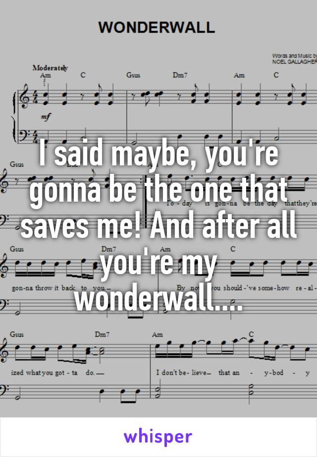 I said maybe, you're gonna be the one that saves me! And after all you're my wonderwall....