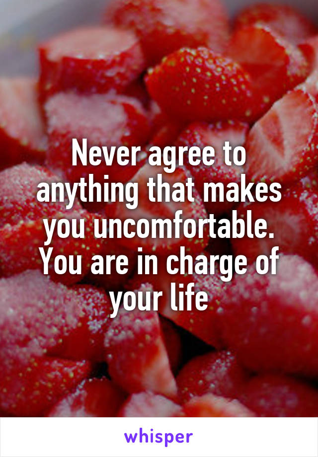 Never agree to anything that makes you uncomfortable. You are in charge of your life