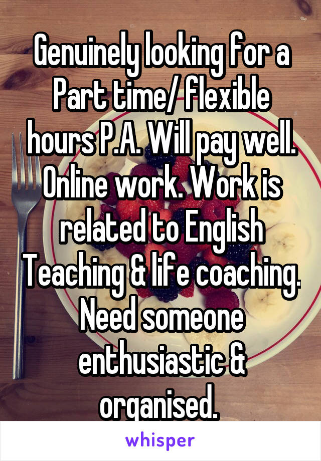 Genuinely looking for a Part time/ flexible hours P.A. Will pay well. Online work. Work is related to English Teaching & life coaching. Need someone enthusiastic & organised.
