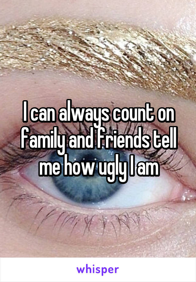I can always count on family and friends tell me how ugly I am
