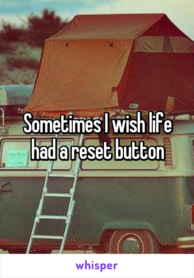 Sometimes I wish life had a reset button