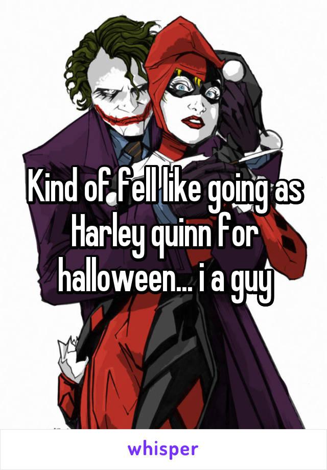 Kind of fell like going as Harley quinn for halloween... i a guy