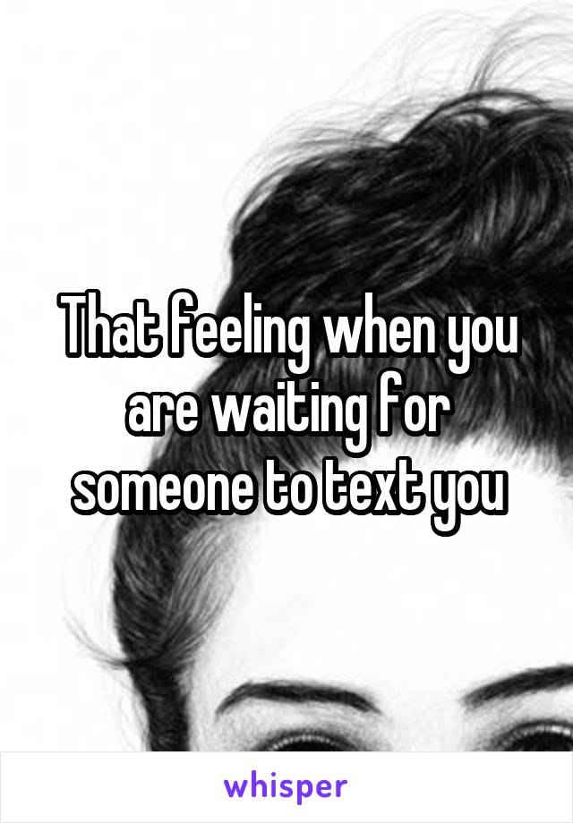 That feeling when you are waiting for someone to text you