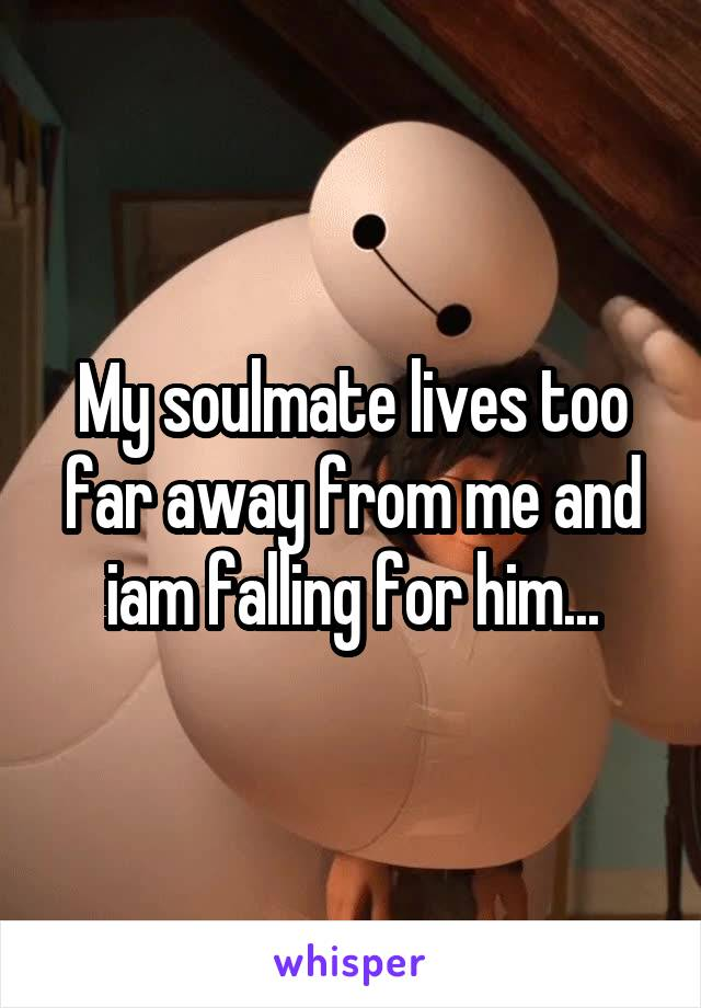 My soulmate lives too far away from me and iam falling for him...