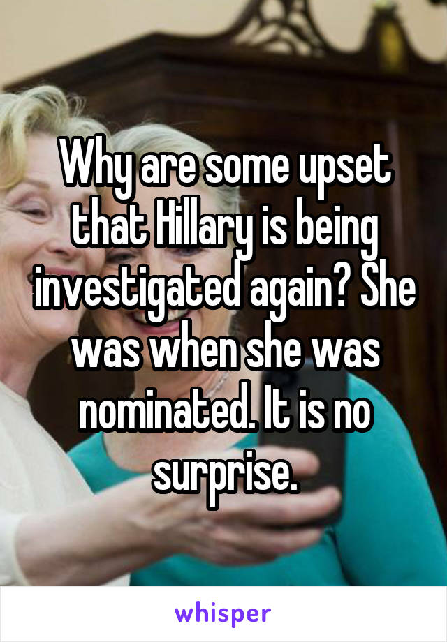 Why are some upset that Hillary is being investigated again? She was when she was nominated. It is no surprise.