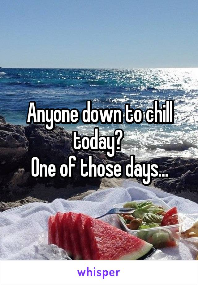 Anyone down to chill today?  One of those days...