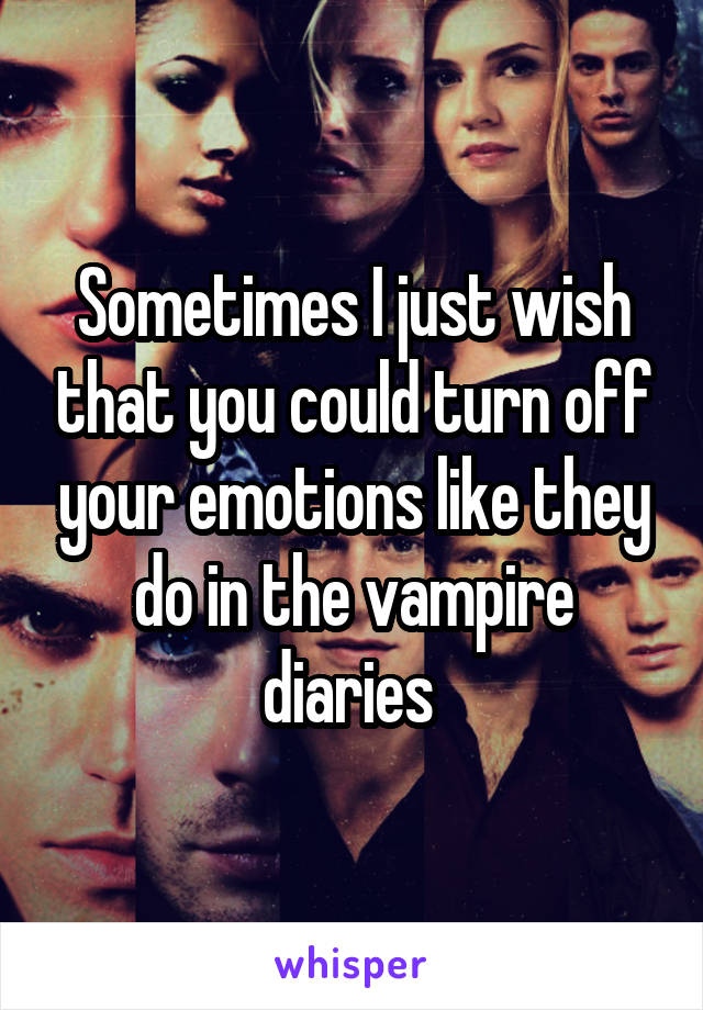 Sometimes I just wish that you could turn off your emotions like they do in the vampire diaries