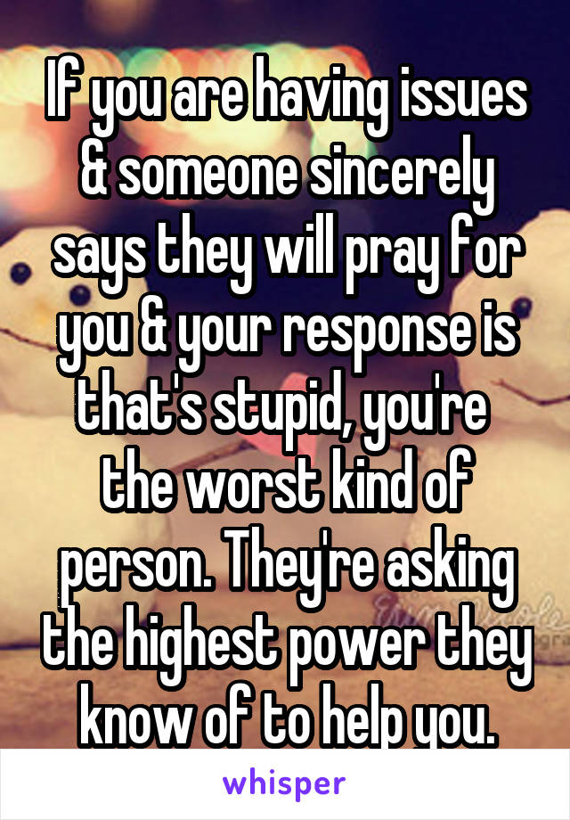 If you are having issues & someone sincerely says they will pray for you & your response is that's stupid, you're  the worst kind of person. They're asking the highest power they know of to help you.