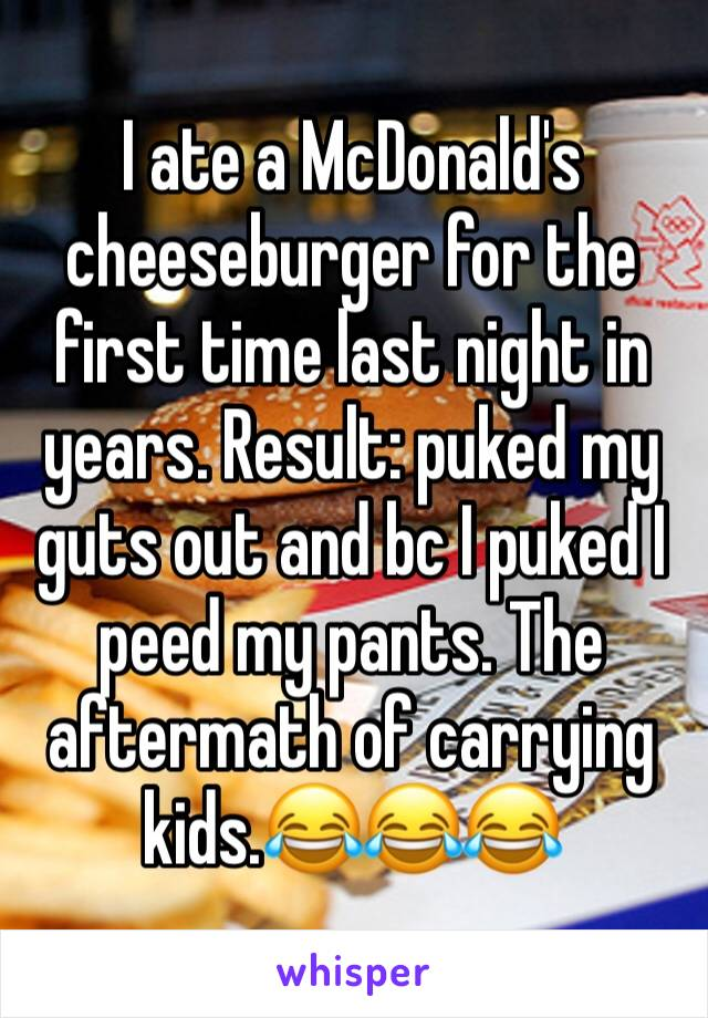 I ate a McDonald's cheeseburger for the first time last night in years. Result: puked my guts out and bc I puked I peed my pants. The aftermath of carrying kids.😂😂😂