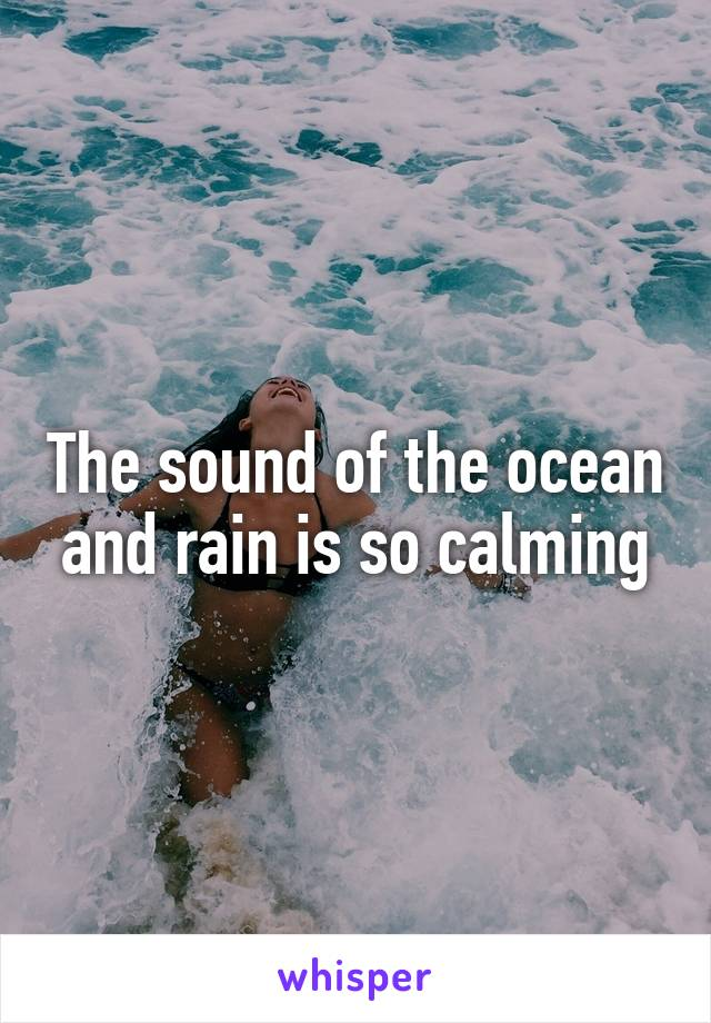 The sound of the ocean and rain is so calming