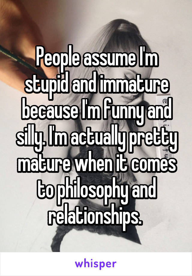 People assume I'm stupid and immature because I'm funny and silly. I'm actually pretty mature when it comes to philosophy and relationships.