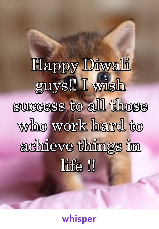 Happy Diwali guys!! I wish success to all those who work hard to achieve things in life !!