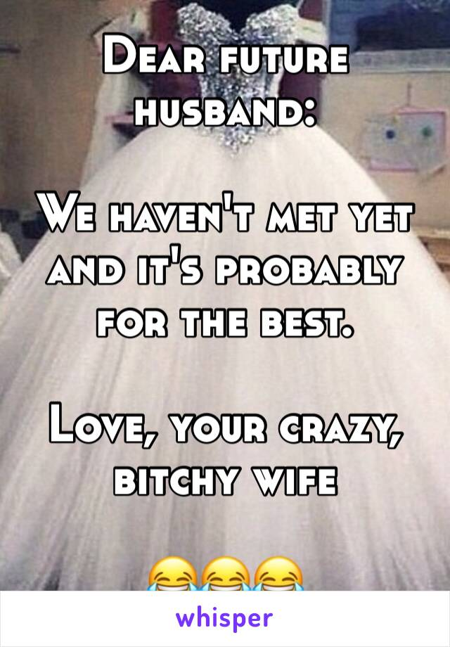 Dear future husband:  We haven't met yet and it's probably for the best.  Love, your crazy, bitchy wife   😂😂😂