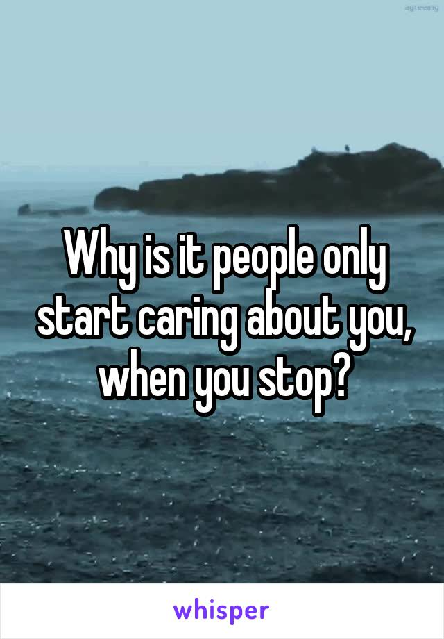 Why is it people only start caring about you, when you stop?