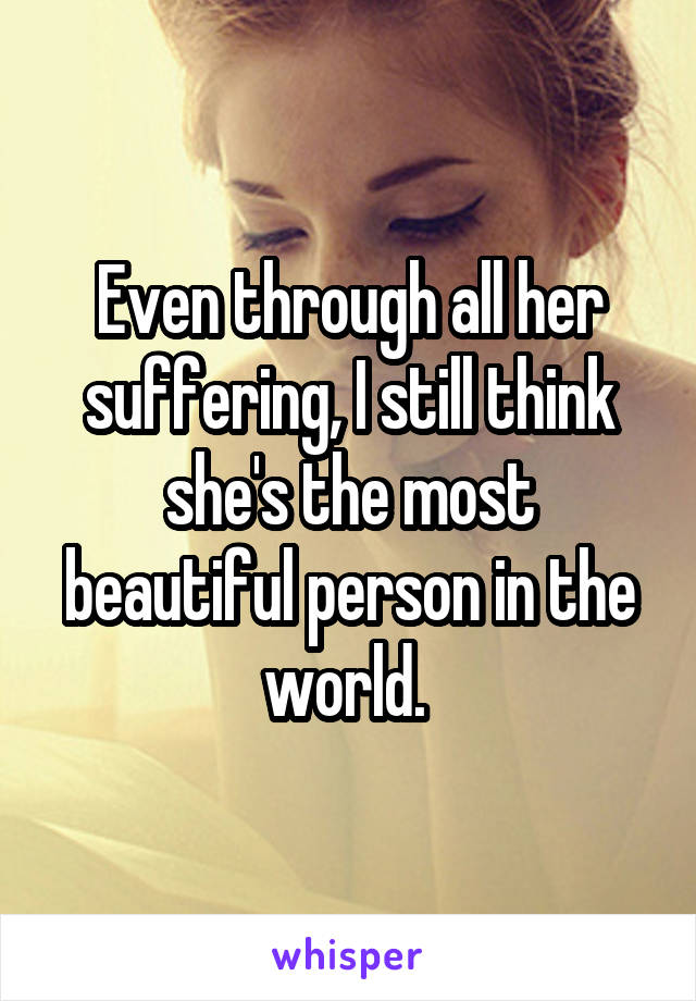 Even through all her suffering, I still think she's the most beautiful person in the world.