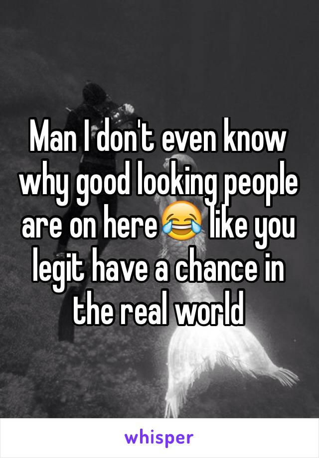 Man I don't even know why good looking people are on here😂 like you legit have a chance in the real world