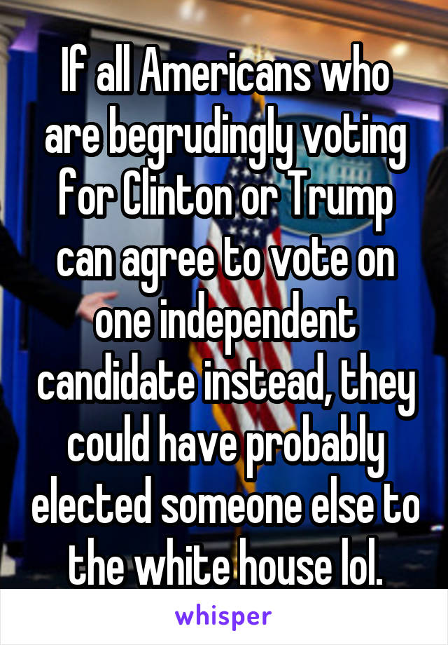 If all Americans who are begrudingly voting for Clinton or Trump can agree to vote on one independent candidate instead, they could have probably elected someone else to the white house lol.