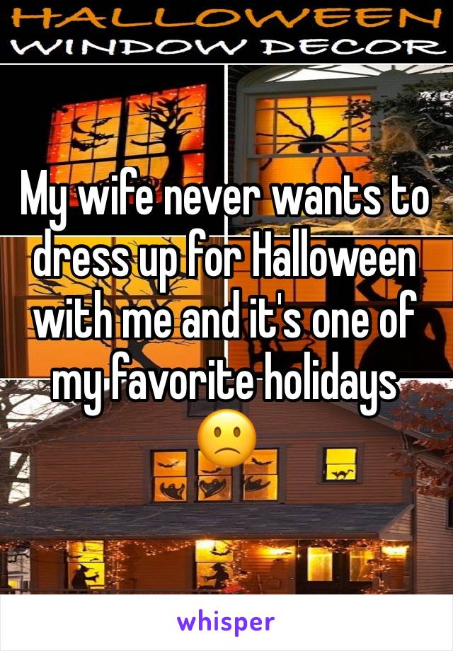 My wife never wants to dress up for Halloween with me and it's one of my favorite holidays 🙁