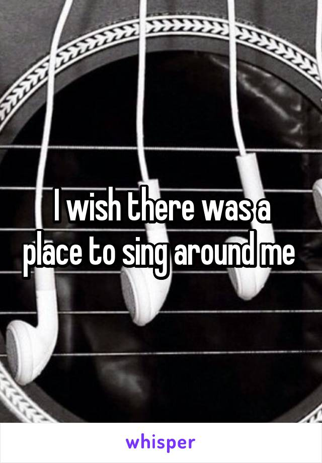 I wish there was a place to sing around me