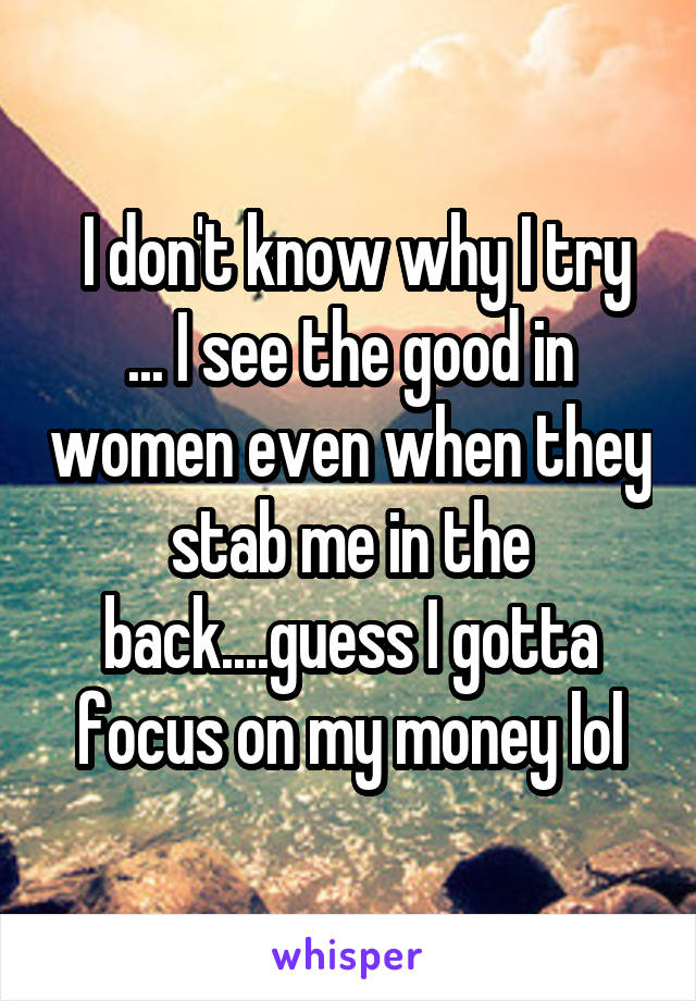 I don't know why I try ... I see the good in women even when they stab me in the back....guess I gotta focus on my money lol