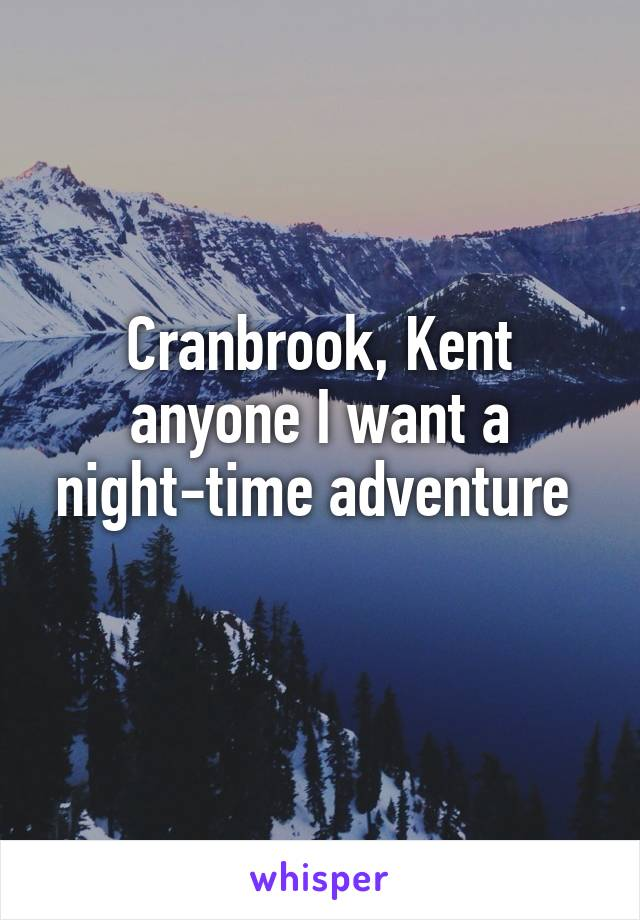 Cranbrook, Kent anyone I want a night-time adventure
