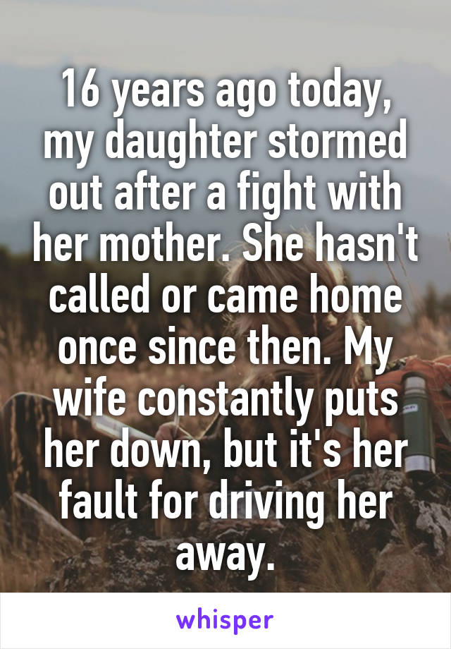 16 years ago today, my daughter stormed out after a fight with her mother. She hasn't called or came home once since then. My wife constantly puts her down, but it's her fault for driving her away.