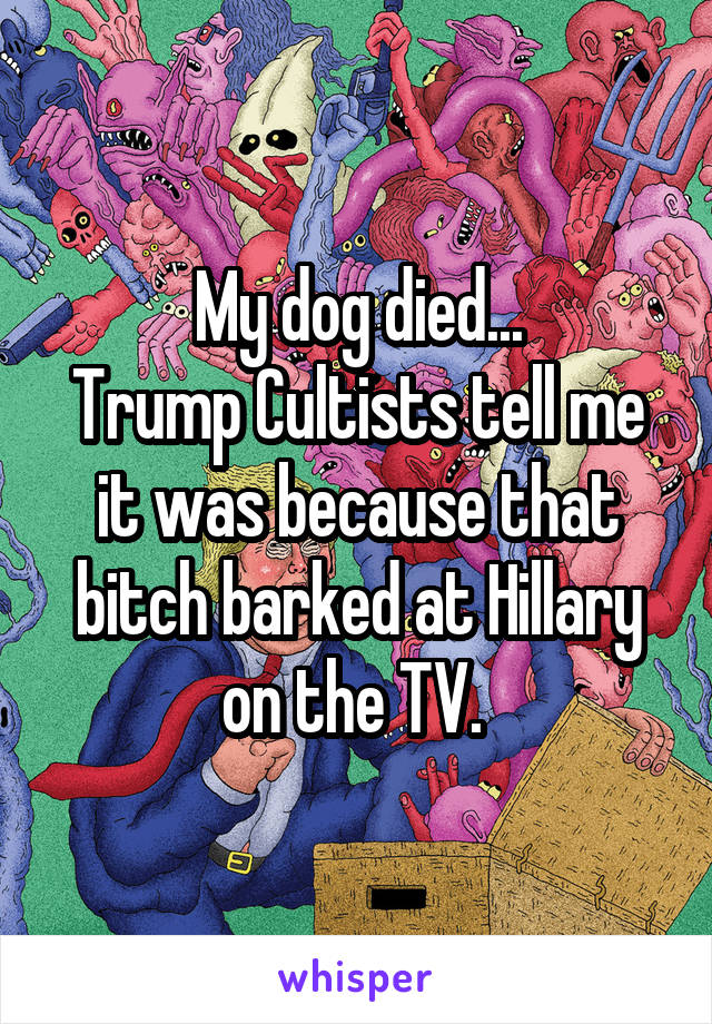 My dog died... Trump Cultists tell me it was because that bitch barked at Hillary on the TV.
