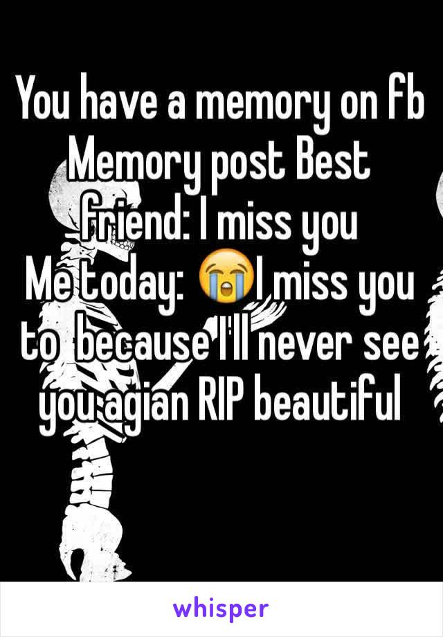 You have a memory on fb  Memory post Best friend: I miss you  Me today: 😭I miss you to  because I'll never see you agian RIP beautiful