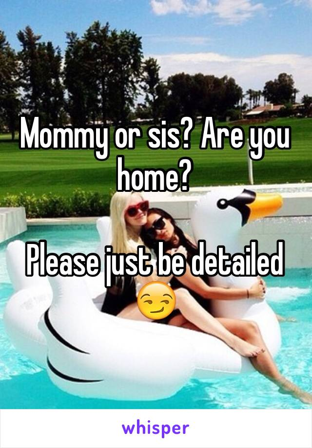 Mommy or sis? Are you home?  Please just be detailed 😏