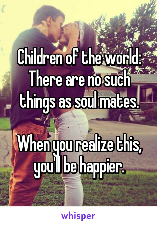 Children of the world: There are no such things as soul mates.  When you realize this, you'll be happier.