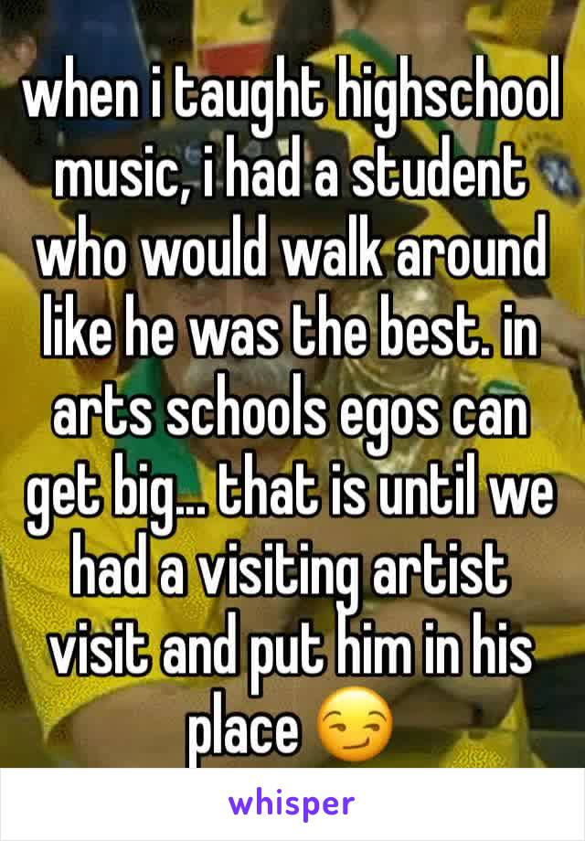 when i taught highschool music, i had a student who would walk around like he was the best. in arts schools egos can get big... that is until we had a visiting artist visit and put him in his place 😏