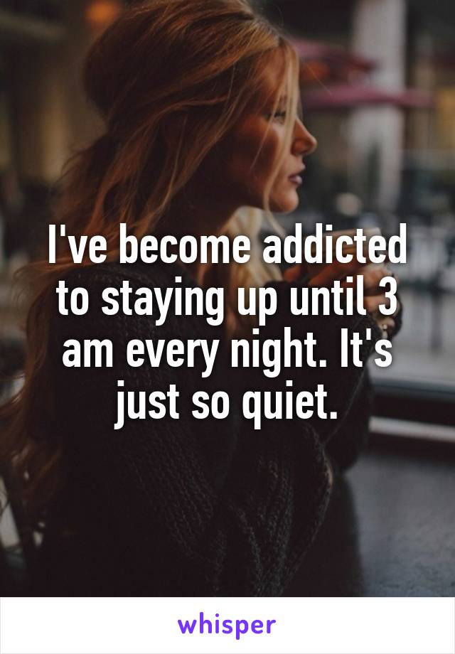 I've become addicted to staying up until 3 am every night. It's just so quiet.