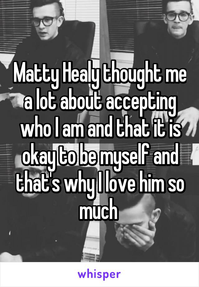 Matty Healy thought me a lot about accepting who I am and that it is okay to be myself and that's why I love him so much