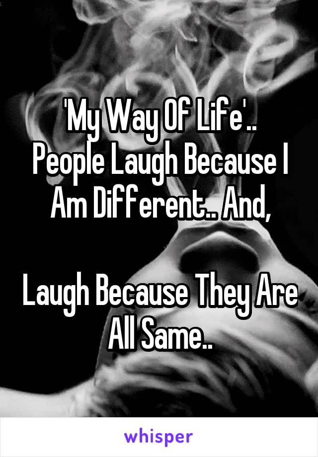 'My Way Of Life'..People Laugh Because IAm Different.. And,I Laugh Because They AreAll Same..Thats Called Attitude..!
